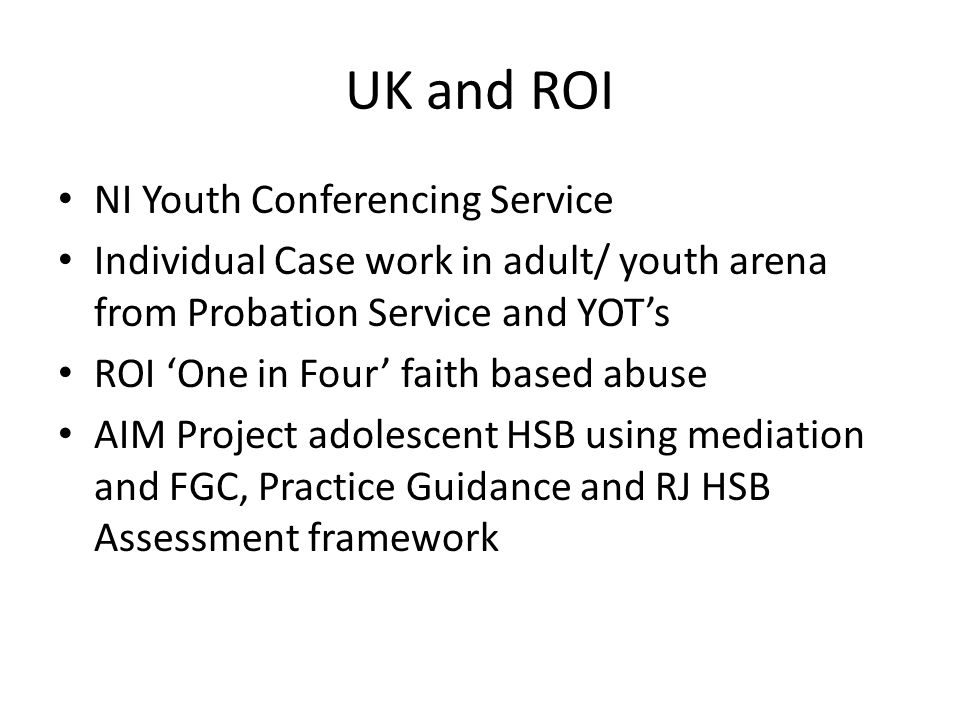UK and ROI NI Youth Conferencing Service Individual Case work in adult/ youth arena from Probation Service and YOT's ROI 'One in Four' faith based abuse AIM Project adolescent HSB using mediation and FGC, Practice Guidance and RJ HSB Assessment framework