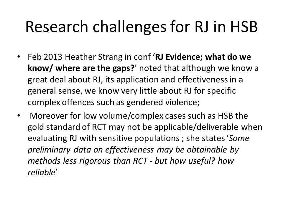 Research challenges for RJ in HSB Feb 2013 Heather Strang in conf 'RJ Evidence; what do we know/ where are the gaps?' noted that although we know a great deal about RJ, its application and effectiveness in a general sense, we know very little about RJ for specific complex offences such as gendered violence; Moreover for low volume/complex cases such as HSB the gold standard of RCT may not be applicable/deliverable when evaluating RJ with sensitive populations ; she states 'Some preliminary data on effectiveness may be obtainable by methods less rigorous than RCT - but how useful.