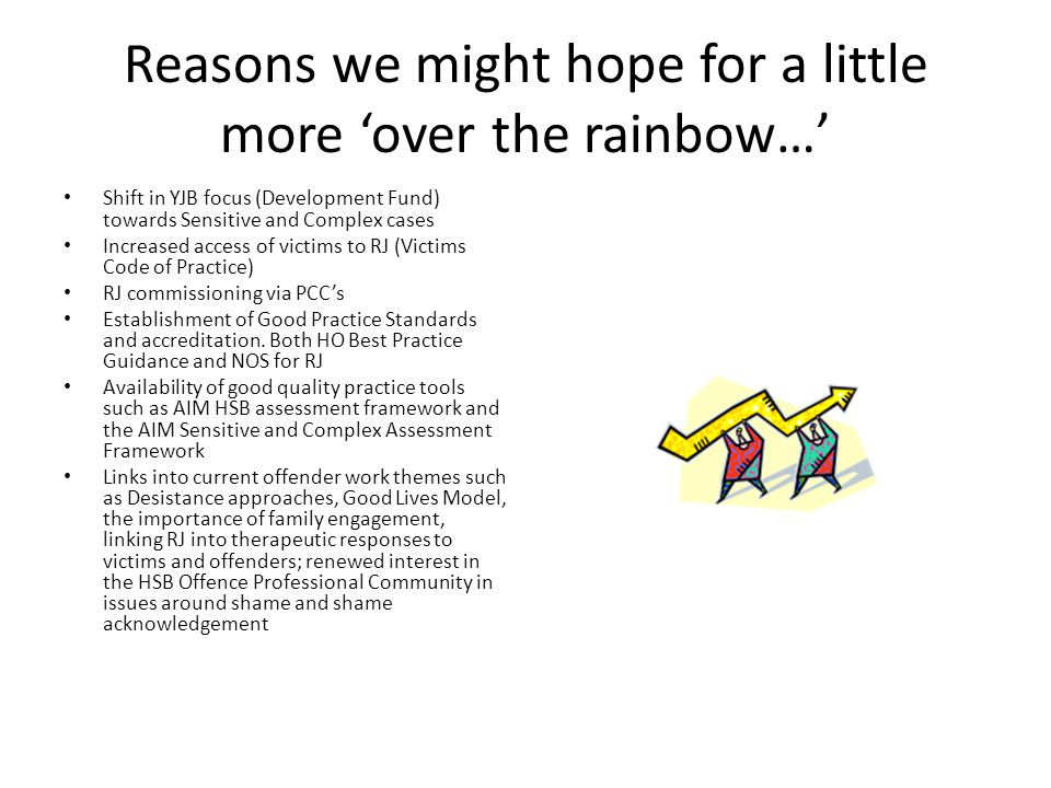 Reasons we might hope for a little more 'over the rainbow…' Shift in YJB focus (Development Fund) towards Sensitive and Complex cases Increased access of victims to RJ (Victims Code of Practice) RJ commissioning via PCC's Establishment of Good Practice Standards and accreditation.