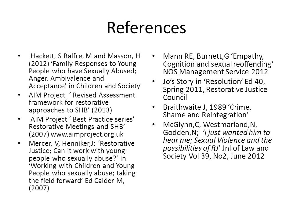 References Hackett, S Balfre, M and Masson, H (2012) 'Family Responses to Young People who have Sexually Abused; Anger, Ambivalence and Acceptance' in Children and Society AIM Project ' Revised Assessment framework for restorative approaches to SHB' (2013) AIM Project ' Best Practice series' Restorative Meetings and SHB' (2007) www.aimproject.org.uk Mercer, V, Henniker,J: 'Restorative Justice; Can it work with young people who sexually abuse?' in 'Working with Children and Young People who sexually abuse; taking the field forward' Ed Calder M, (2007) Mann RE, Burnett,G 'Empathy, Cognition and sexual reoffending' NOS Management Service 2012 Jo's Story in 'Resolution' Ed 40, Spring 2011, Restorative Justice Council Braithwaite J, 1989 'Crime, Shame and Reintegration' McGlynn,C, Westmarland,N, Godden,N; 'I just wanted him to hear me; Sexual Violence and the possibilities of RJ' Jnl of Law and Society Vol 39, No2, June 2012