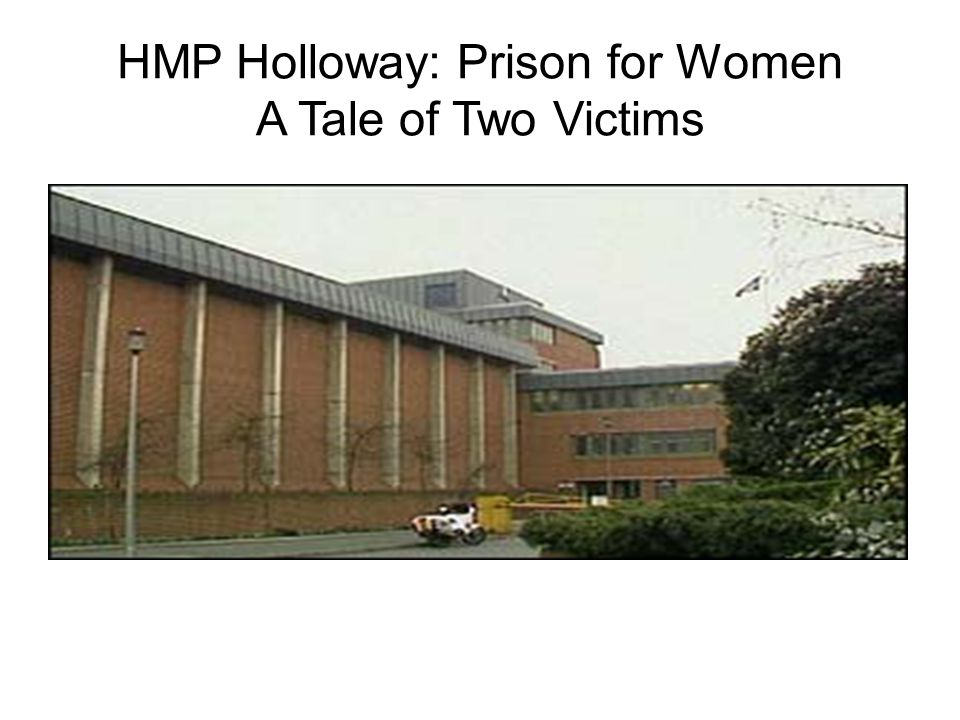 HMP Holloway: Prison for Women A Tale of Two Victims Holloway Women's Prison, London