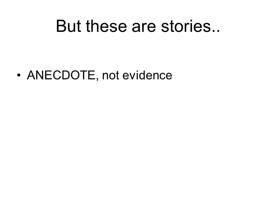 But these are stories.. ANECDOTE, not evidence