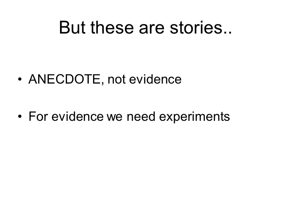 But these are stories.. ANECDOTE, not evidence For evidence we need experiments