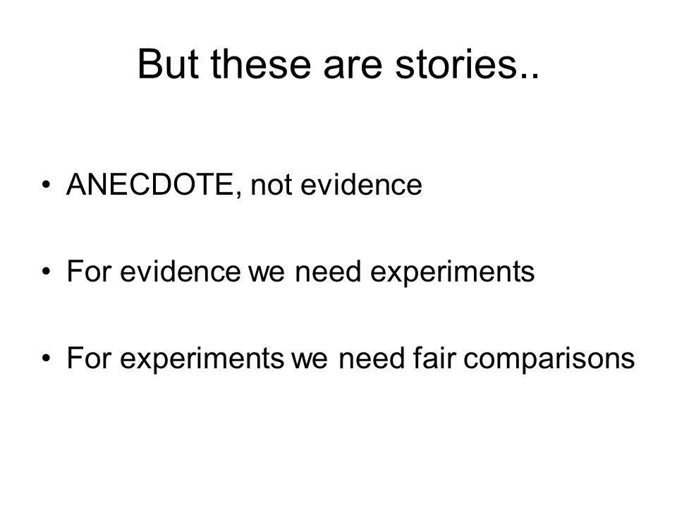 But these are stories.. ANECDOTE, not evidence For evidence we need experiments For experiments we need fair comparisons