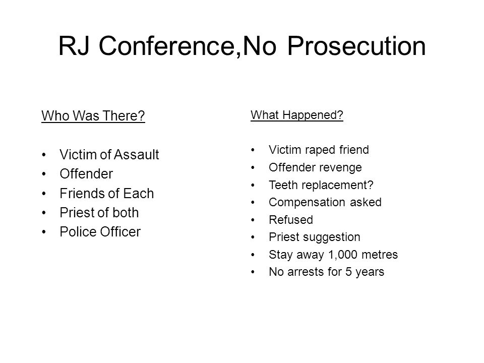 RJ Conference,No Prosecution Who Was There? Victim of Assault Offender Friends of Each Priest of both Police Officer What Happened? Victim raped frien