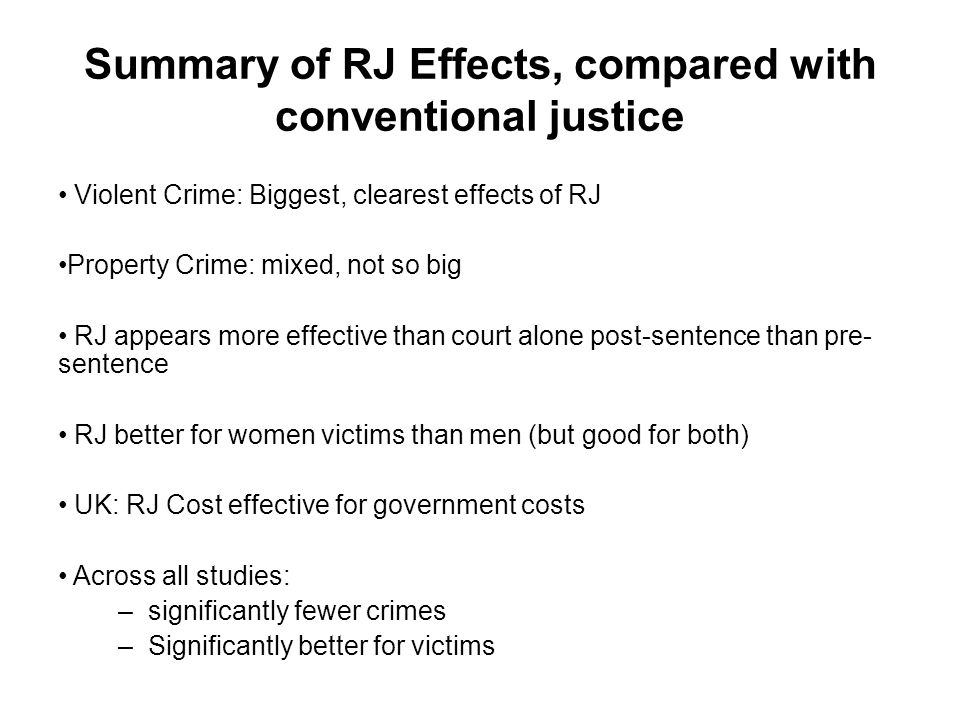 Summary of RJ Effects, compared with conventional justice Violent Crime: Biggest, clearest effects of RJ Property Crime: mixed, not so big RJ appears