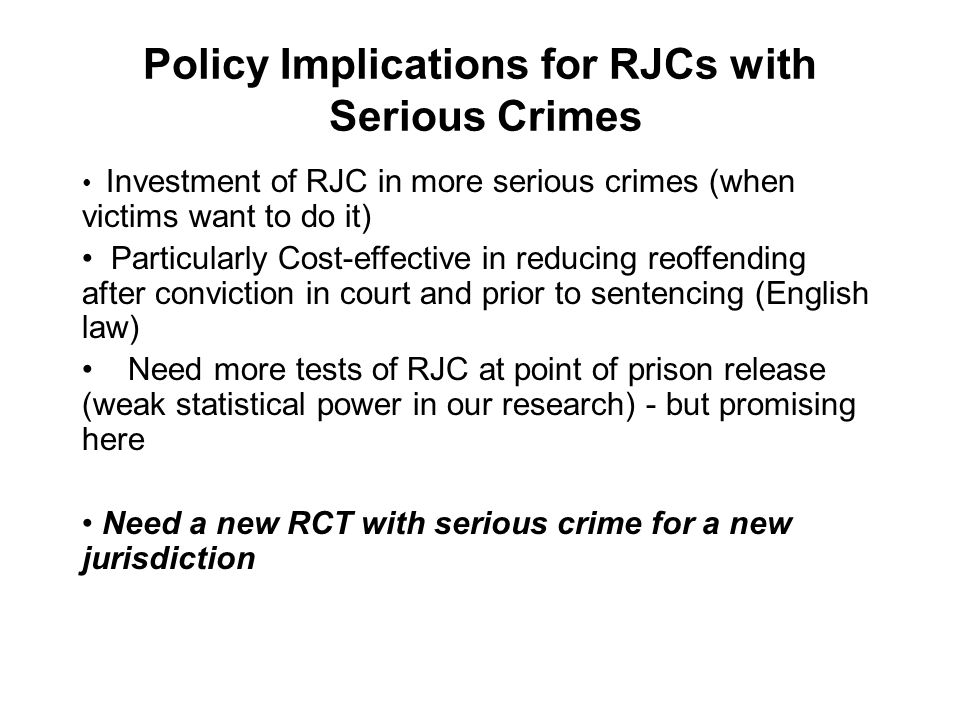 Policy Implications for RJCs with Serious Crimes Investment of RJC in more serious crimes (when victims want to do it) Particularly Cost-effective in