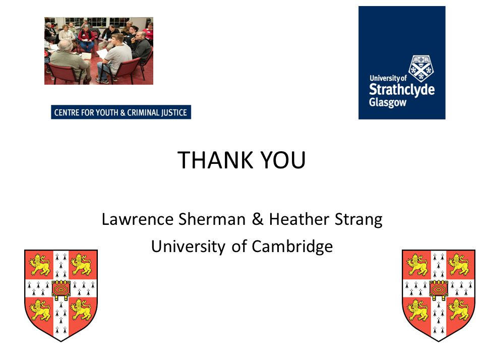 10 February 2014 THANK YOU Lawrence Sherman & Heather Strang University of Cambridge