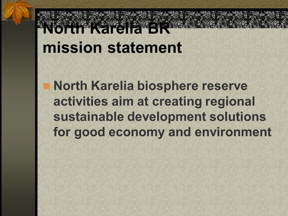 North Karelia BR mission statement North Karelia biosphere reserve activities aim at creating regional sustainable development solutions for good econ