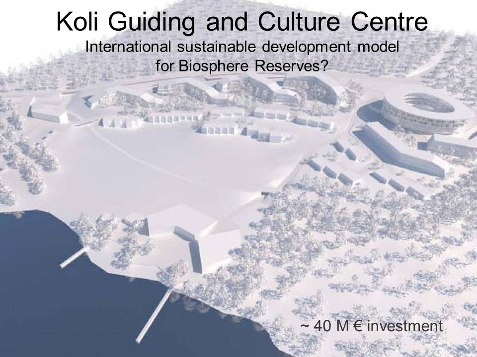 Koli Guiding and Culture Centre International sustainable development model for Biosphere Reserves? ~ 40 M € investment