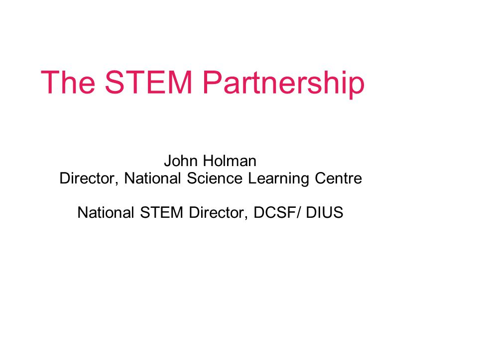 The STEM Partnership John Holman Director, National Science Learning Centre National STEM Director, DCSF/ DIUS