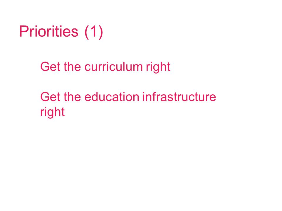 Priorities (1) Get the curriculum right Get the education infrastructure right