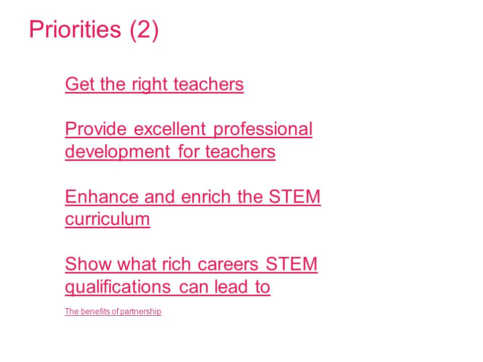 Priorities (2) Get the right teachers Provide excellent professional development for teachers Enhance and enrich the STEM curriculum Show what rich careers STEM qualifications can lead to The benefits of partnership Get the right teachers Provide excellent professional development for teachers Enhance and enrich the STEM curriculum Show what rich careers STEM qualifications can lead to The benefits of partnership
