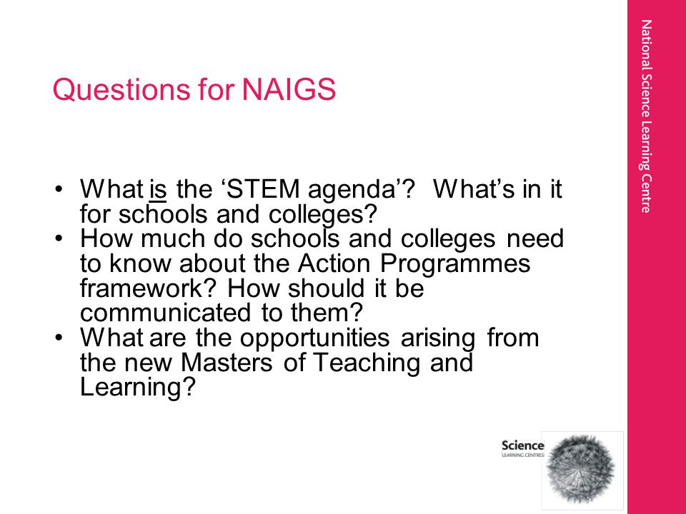 Questions for NAIGS What is the 'STEM agenda'.What's in it for schools and colleges.