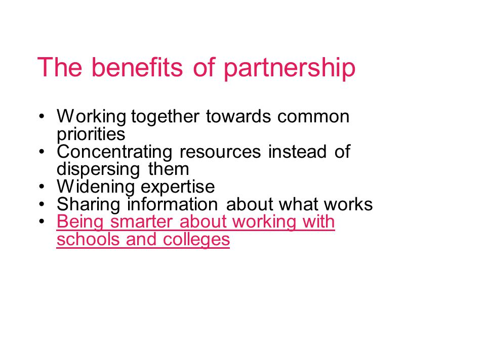 The benefits of partnership Working together towards common priorities Concentrating resources instead of dispersing them Widening expertise Sharing information about what works Being smarter about working with schools and collegesBeing smarter about working with schools and colleges