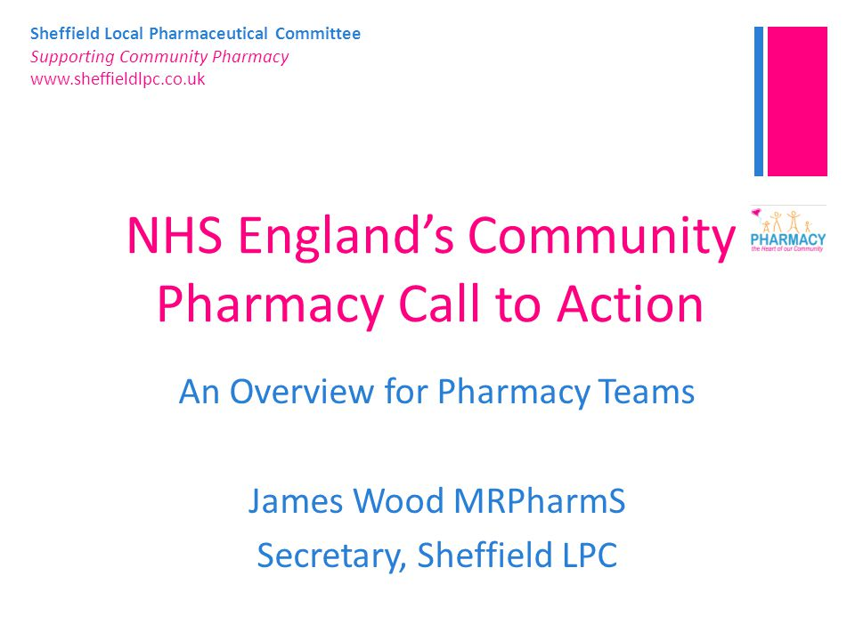 Sheffield Local Pharmaceutical Committee Supporting Community Pharmacy www.sheffieldlpc.co.uk NHS England's Community Pharmacy Call to Action An Overview for Pharmacy Teams James Wood MRPharmS Secretary, Sheffield LPC