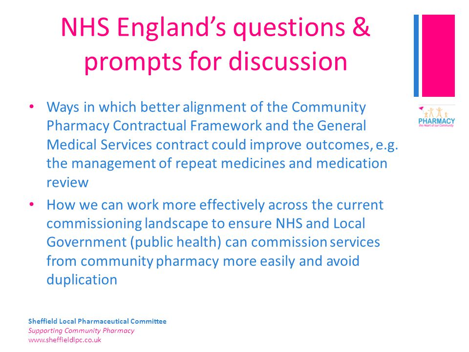 Sheffield Local Pharmaceutical Committee Supporting Community Pharmacy www.sheffieldlpc.co.uk NHS England's questions & prompts for discussion Ways in which better alignment of the Community Pharmacy Contractual Framework and the General Medical Services contract could improve outcomes, e.g.