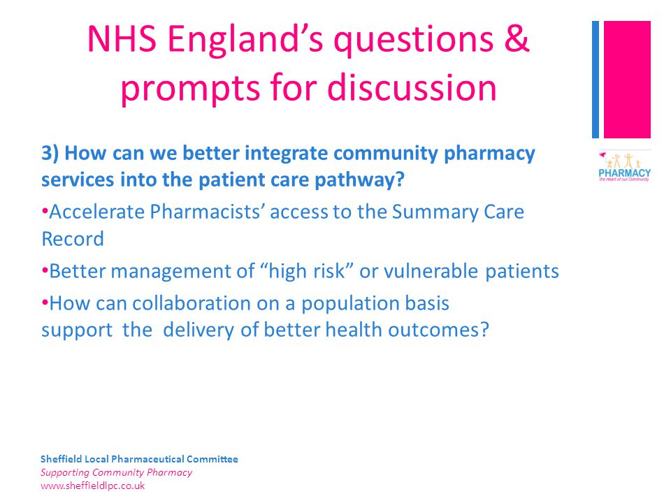 Sheffield Local Pharmaceutical Committee Supporting Community Pharmacy www.sheffieldlpc.co.uk NHS England's questions & prompts for discussion 3) How can we better integrate community pharmacy services into the patient care pathway.