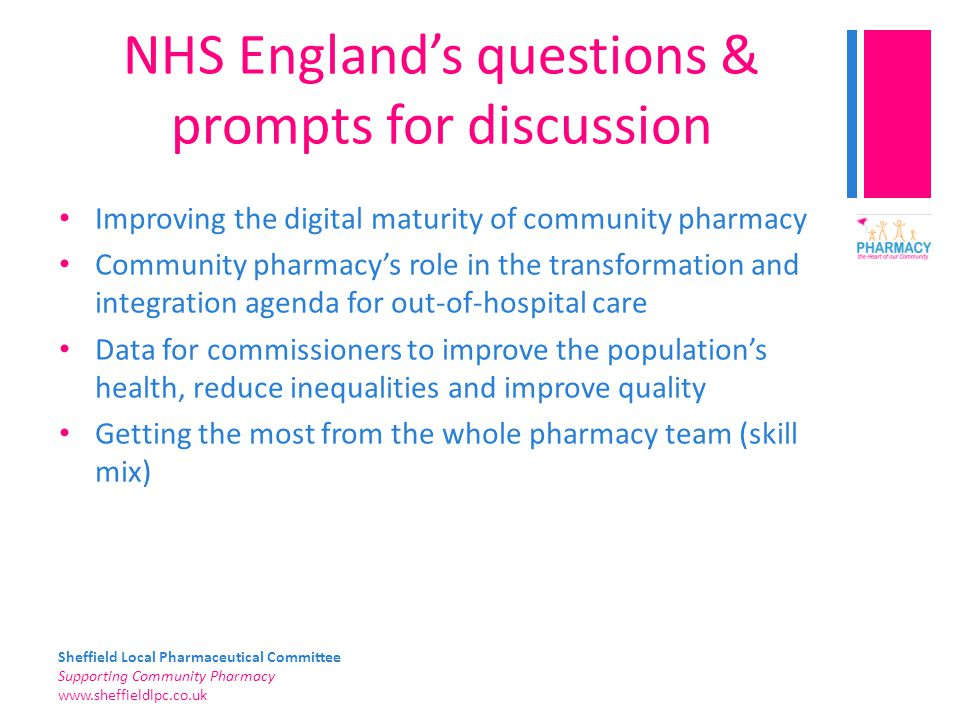 Sheffield Local Pharmaceutical Committee Supporting Community Pharmacy www.sheffieldlpc.co.uk NHS England's questions & prompts for discussion Improving the digital maturity of community pharmacy Community pharmacy's role in the transformation and integration agenda for out-of-hospital care Data for commissioners to improve the population's health, reduce inequalities and improve quality Getting the most from the whole pharmacy team (skill mix)