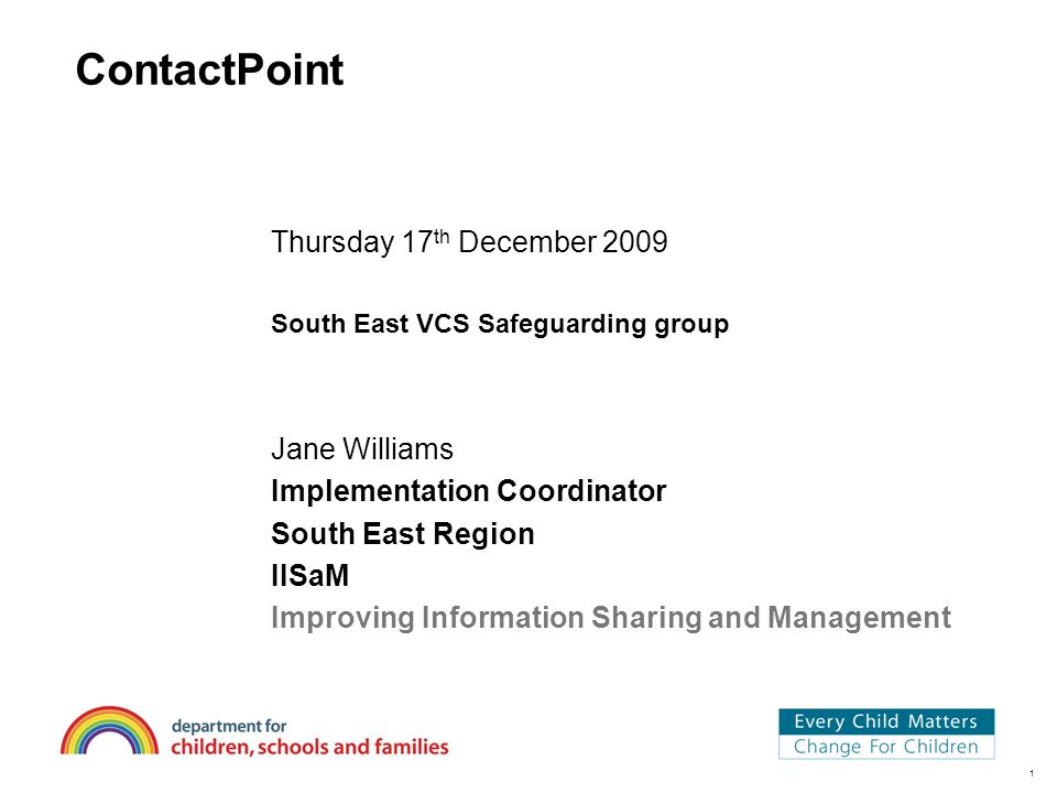1 ContactPoint Thursday 17 th December 2009 South East VCS Safeguarding group Jane Williams Implementation Coordinator South East Region IISaM Improving Information Sharing and Management