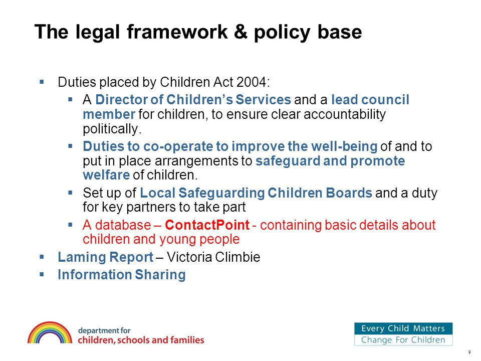 9 The legal framework & policy base  Duties placed by Children Act 2004:  A Director of Children's Services and a lead council member for children, to ensure clear accountability politically.