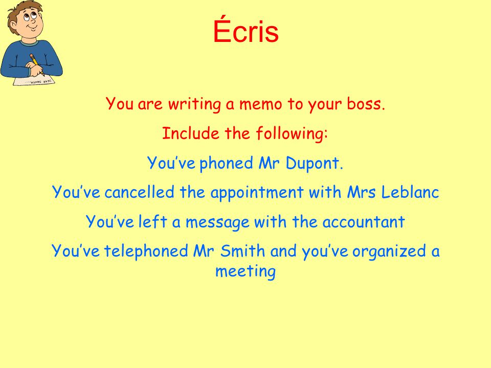 Écris You are writing a memo to your boss. Include the following: You've phoned Mr Dupont. You've cancelled the appointment with Mrs Leblanc You've le