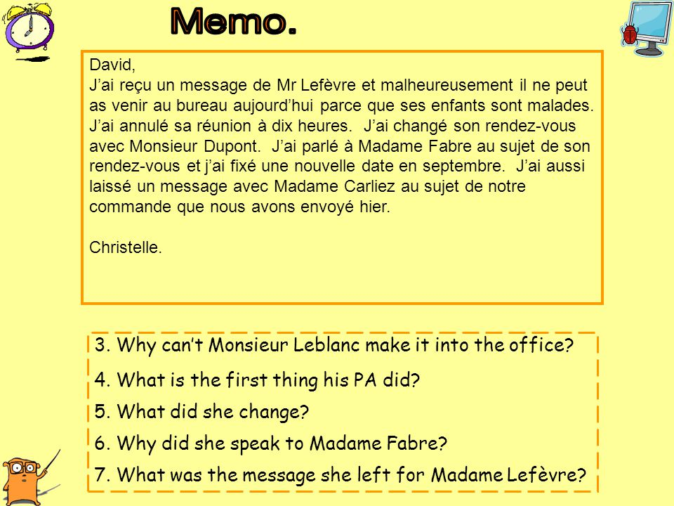 3. Why can't Monsieur Leblanc make it into the office? 4. What is the first thing his PA did? 5. What did she change? 6. Why did she speak to Madame F