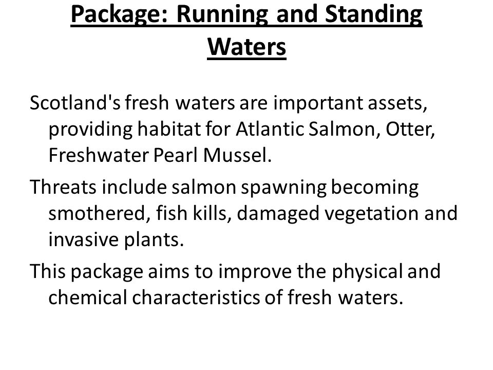 Package: Running and Standing Waters Scotland's fresh waters are important assets, providing habitat for Atlantic Salmon, Otter, Freshwater Pearl Muss