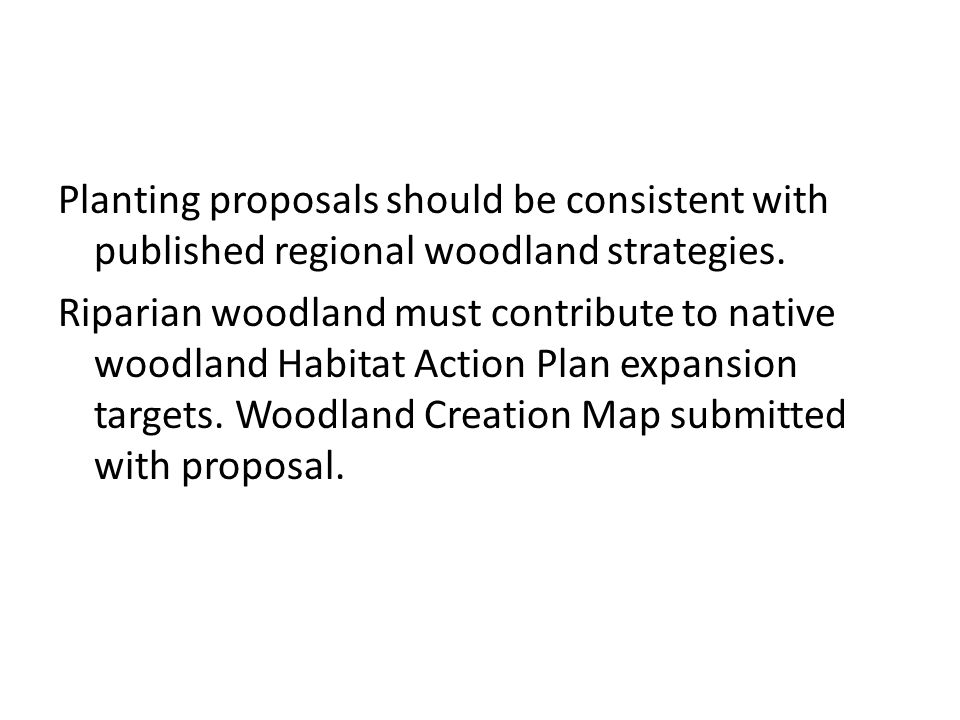 Planting proposals should be consistent with published regional woodland strategies. Riparian woodland must contribute to native woodland Habitat Acti