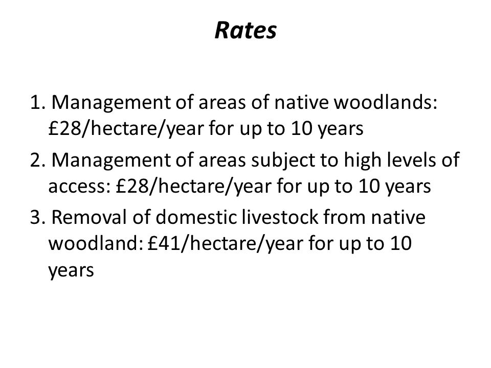 Rates 1. Management of areas of native woodlands: £28/hectare/year for up to 10 years 2.