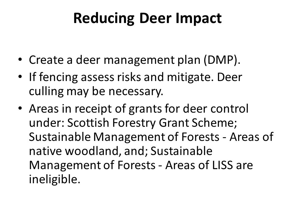 Reducing Deer Impact Create a deer management plan (DMP). If fencing assess risks and mitigate. Deer culling may be necessary. Areas in receipt of gra