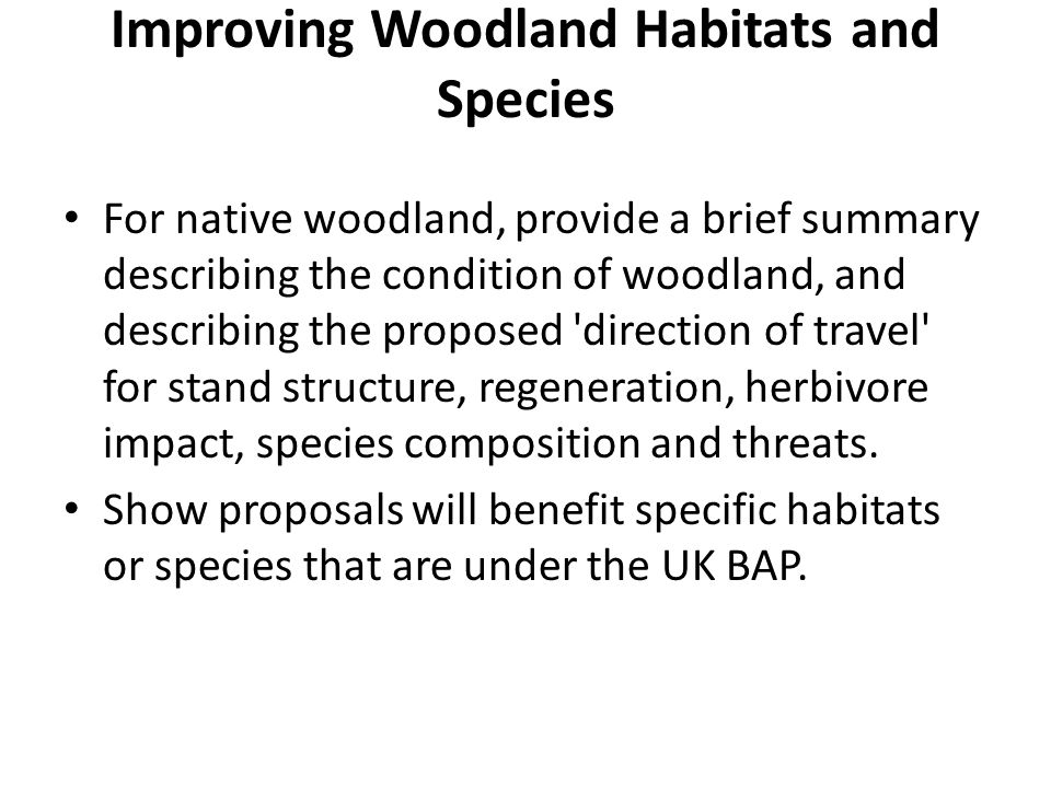 Improving Woodland Habitats and Species For native woodland, provide a brief summary describing the condition of woodland, and describing the proposed direction of travel for stand structure, regeneration, herbivore impact, species composition and threats.