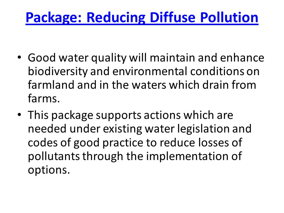Package: Reducing Diffuse Pollution Good water quality will maintain and enhance biodiversity and environmental conditions on farmland and in the waters which drain from farms.