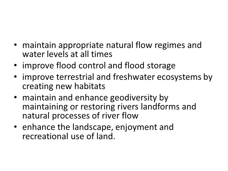 maintain appropriate natural flow regimes and water levels at all times improve flood control and flood storage improve terrestrial and freshwater ecosystems by creating new habitats maintain and enhance geodiversity by maintaining or restoring rivers landforms and natural processes of river flow enhance the landscape, enjoyment and recreational use of land.