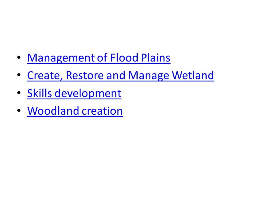 Management of Flood Plains Create, Restore and Manage Wetland Skills development Woodland creation