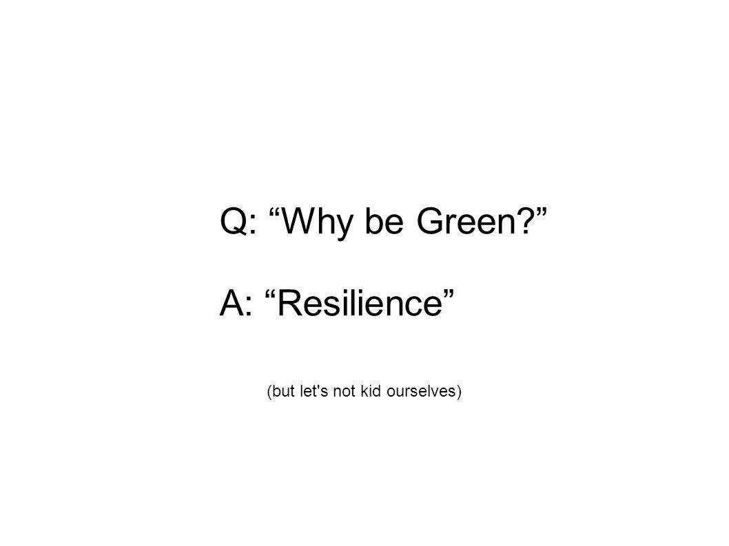 Q: Why be Green A: Resilience (but let s not kid ourselves)