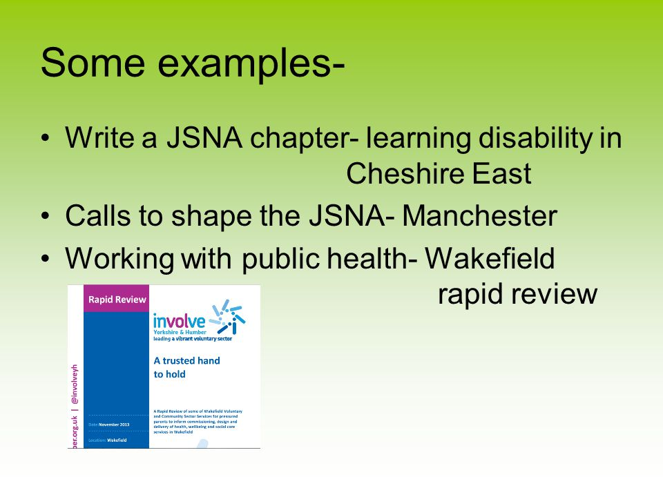 Some examples- Write a JSNA chapter- learning disability in Cheshire East Calls to shape the JSNA- Manchester Working with public health- Wakefield rapid review