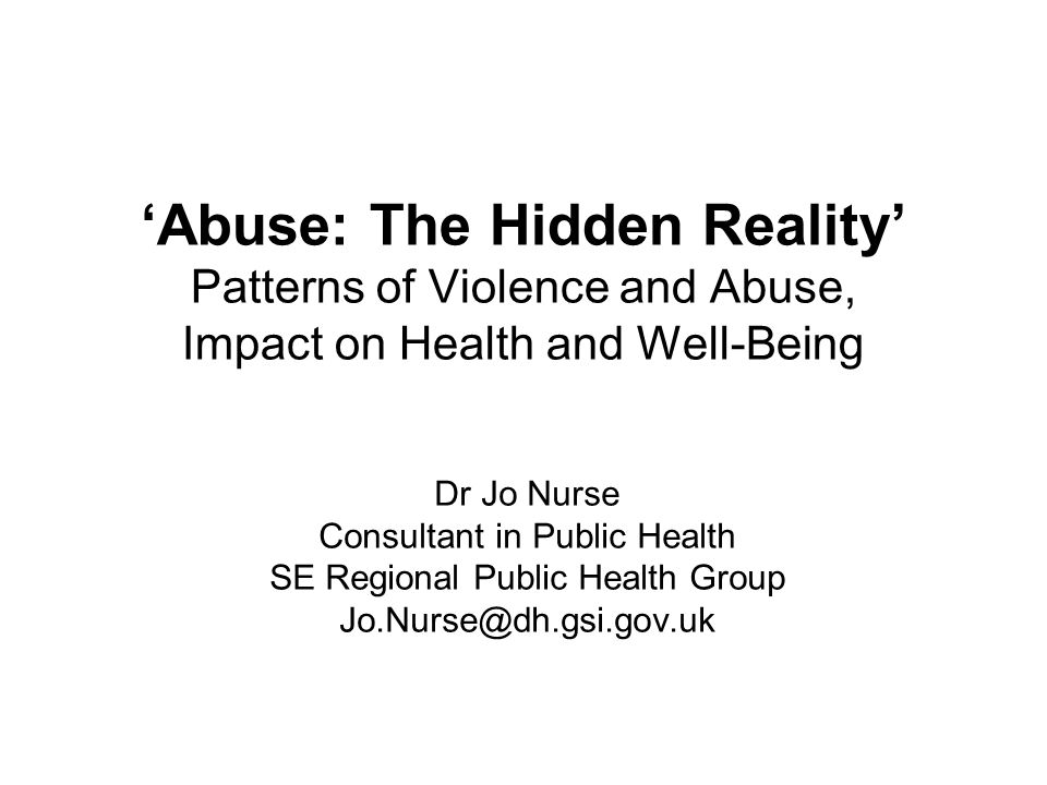 'Abuse: The Hidden Reality' Patterns of Violence and Abuse, Impact on Health and Well-Being Dr Jo Nurse Consultant in Public Health SE Regional Public
