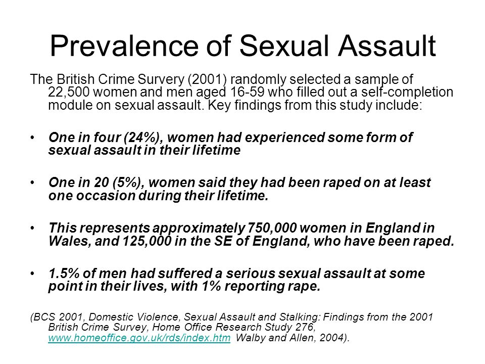 Prevalence of Sexual Assault The British Crime Survery (2001) randomly selected a sample of 22,500 women and men aged 16-59 who filled out a self-completion module on sexual assault.