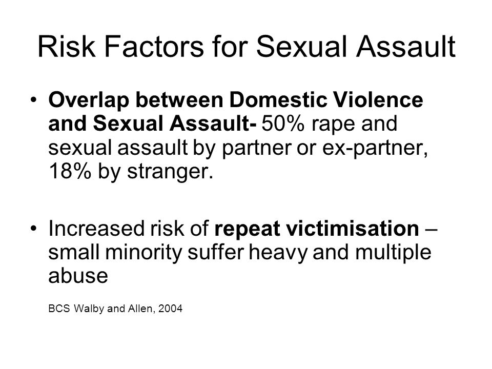 Risk Factors for Sexual Assault Overlap between Domestic Violence and Sexual Assault- 50% rape and sexual assault by partner or ex-partner, 18% by str