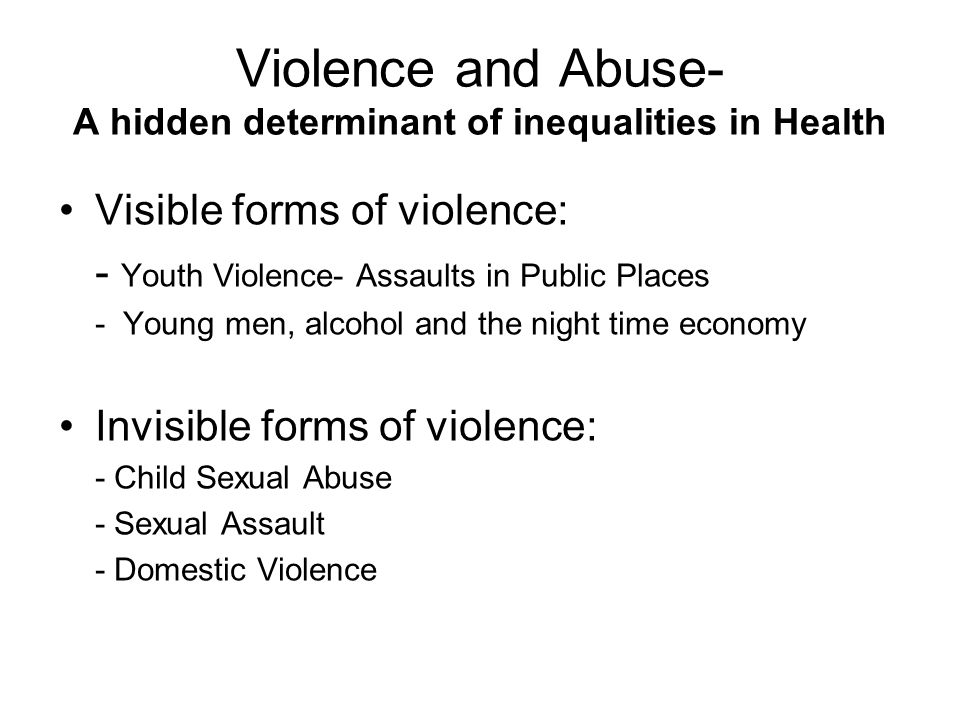 Violence and Abuse- A hidden determinant of inequalities in Health Visible forms of violence: - Youth Violence- Assaults in Public Places - Young men, alcohol and the night time economy Invisible forms of violence: - Child Sexual Abuse - Sexual Assault - Domestic Violence