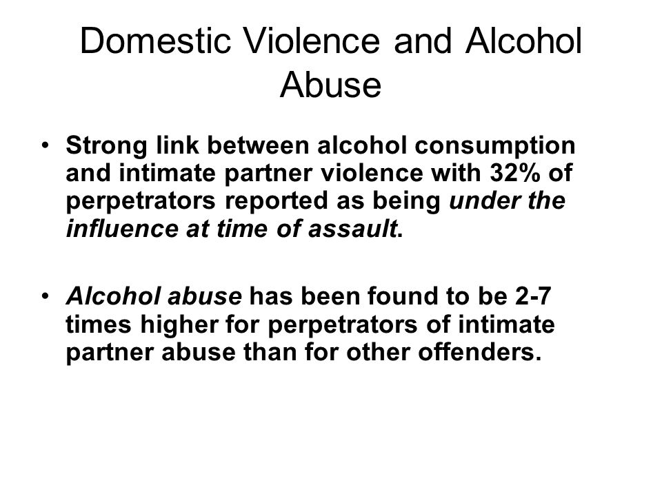 Domestic Violence and Alcohol Abuse Strong link between alcohol consumption and intimate partner violence with 32% of perpetrators reported as being under the influence at time of assault.