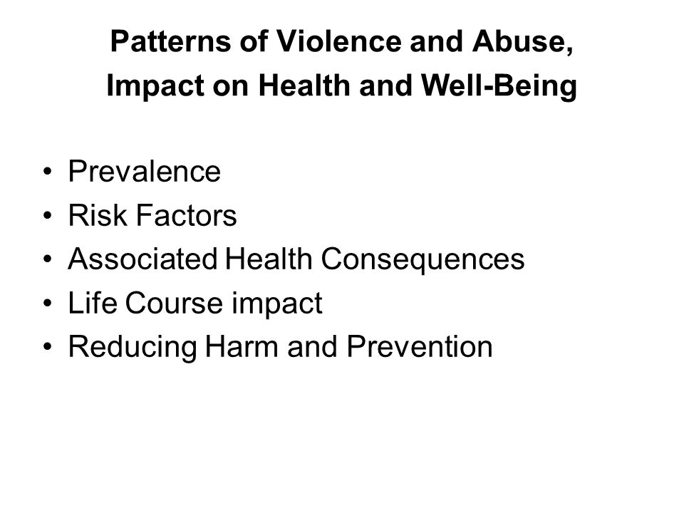 Patterns of Violence and Abuse, Impact on Health and Well-Being Prevalence Risk Factors Associated Health Consequences Life Course impact Reducing Harm and Prevention