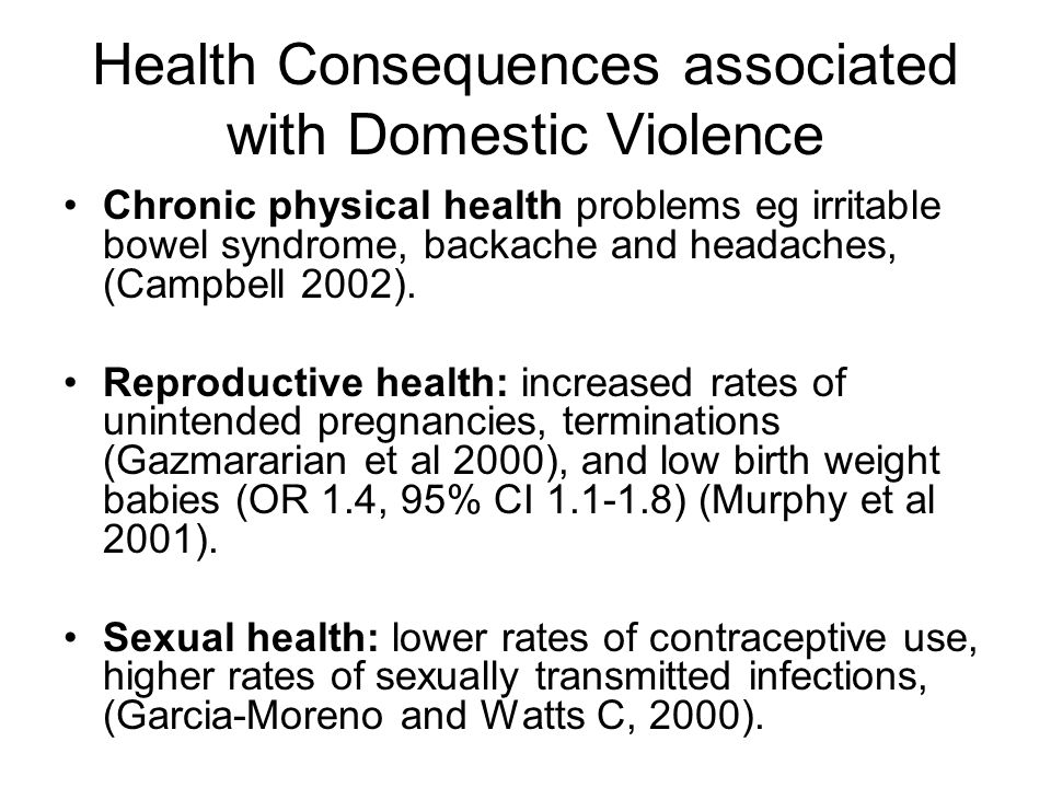 Health Consequences associated with Domestic Violence Chronic physical health problems eg irritable bowel syndrome, backache and headaches, (Campbell 2002).
