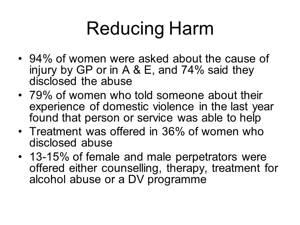 Reducing Harm 94% of women were asked about the cause of injury by GP or in A & E, and 74% said they disclosed the abuse 79% of women who told someone about their experience of domestic violence in the last year found that person or service was able to help Treatment was offered in 36% of women who disclosed abuse 13-15% of female and male perpetrators were offered either counselling, therapy, treatment for alcohol abuse or a DV programme