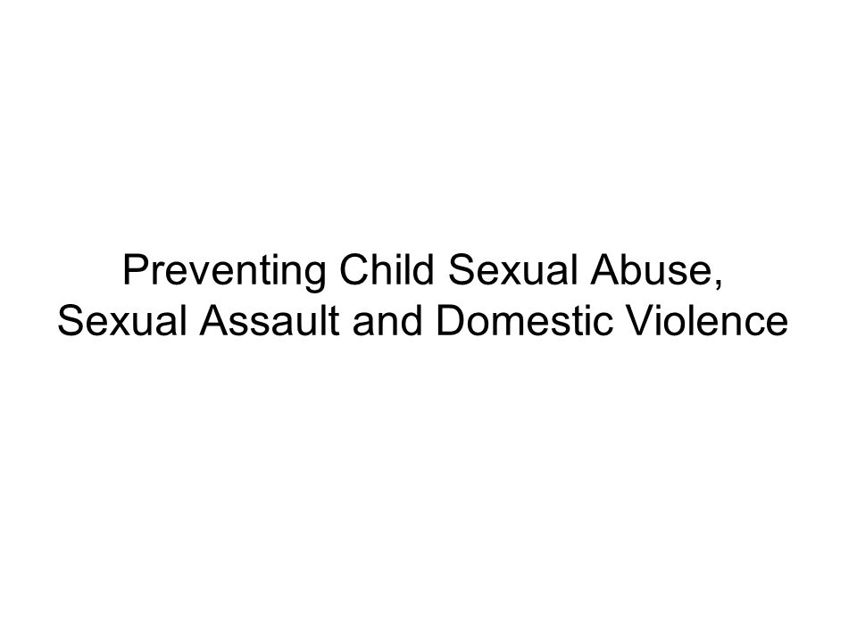 Preventing Child Sexual Abuse, Sexual Assault and Domestic Violence