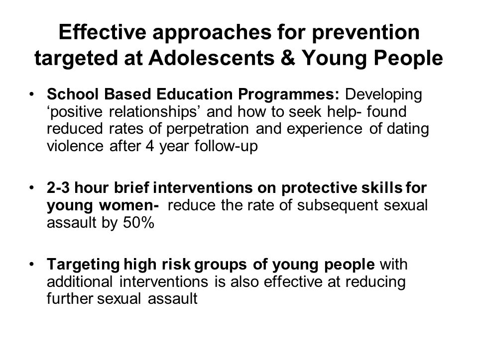 Effective approaches for prevention targeted at Adolescents & Young People School Based Education Programmes: Developing 'positive relationships' and how to seek help- found reduced rates of perpetration and experience of dating violence after 4 year follow-up 2-3 hour brief interventions on protective skills for young women- reduce the rate of subsequent sexual assault by 50% Targeting high risk groups of young people with additional interventions is also effective at reducing further sexual assault