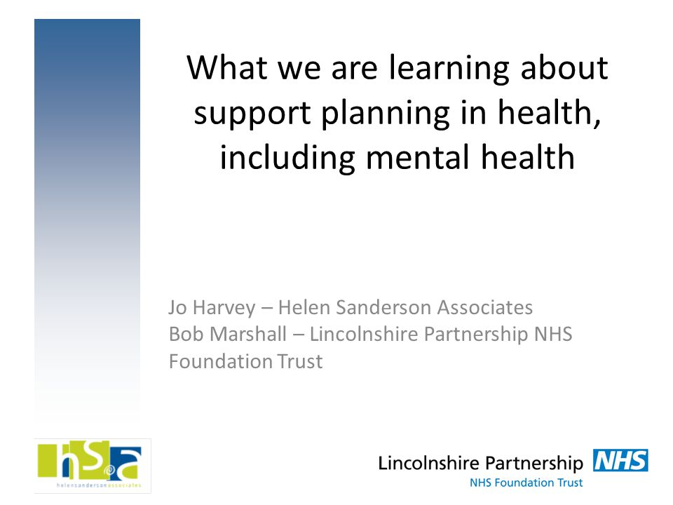 What we are learning about support planning in health, including mental health Jo Harvey – Helen Sanderson Associates Bob Marshall – Lincolnshire Part