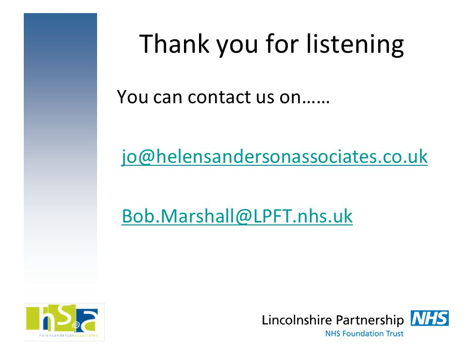 Thank you for listening You can contact us on…… jo@helensandersonassociates.co.uk Bob.Marshall@LPFT.nhs.uk