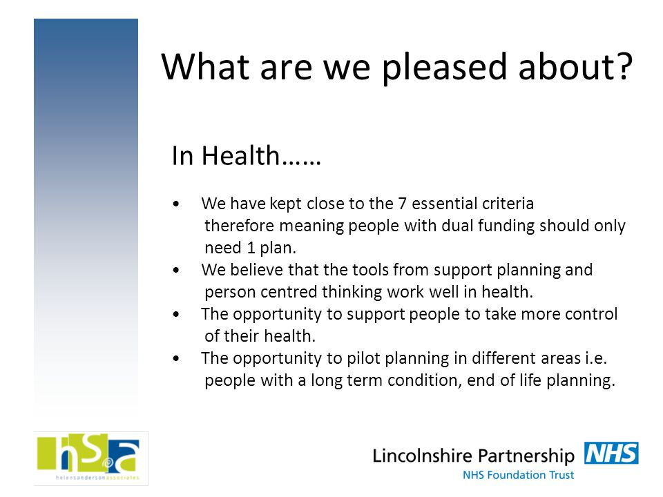 What are we pleased about? In Health…… We have kept close to the 7 essential criteria therefore meaning people with dual funding should only need 1 pl